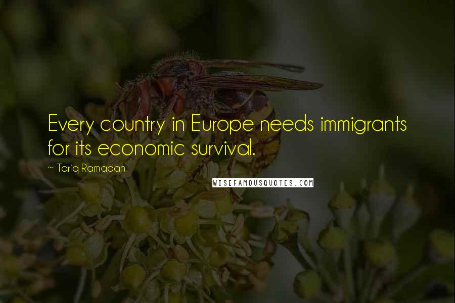 Tariq Ramadan quotes: Every country in Europe needs immigrants for its economic survival.