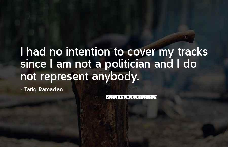 Tariq Ramadan quotes: I had no intention to cover my tracks since I am not a politician and I do not represent anybody.