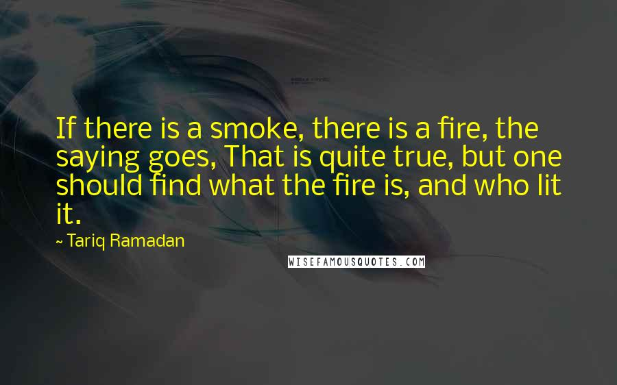 Tariq Ramadan quotes: If there is a smoke, there is a fire, the saying goes, That is quite true, but one should find what the fire is, and who lit it.
