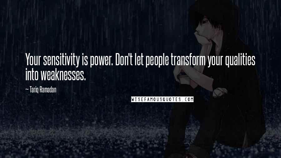 Tariq Ramadan quotes: Your sensitivity is power. Don't let people transform your qualities into weaknesses.