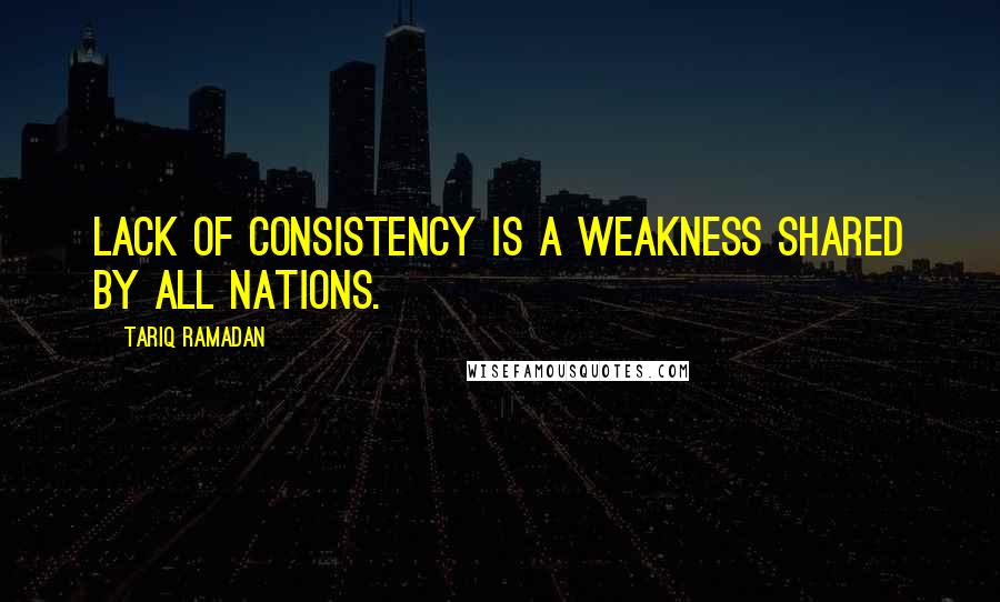 Tariq Ramadan quotes: Lack of consistency is a weakness shared by all nations.