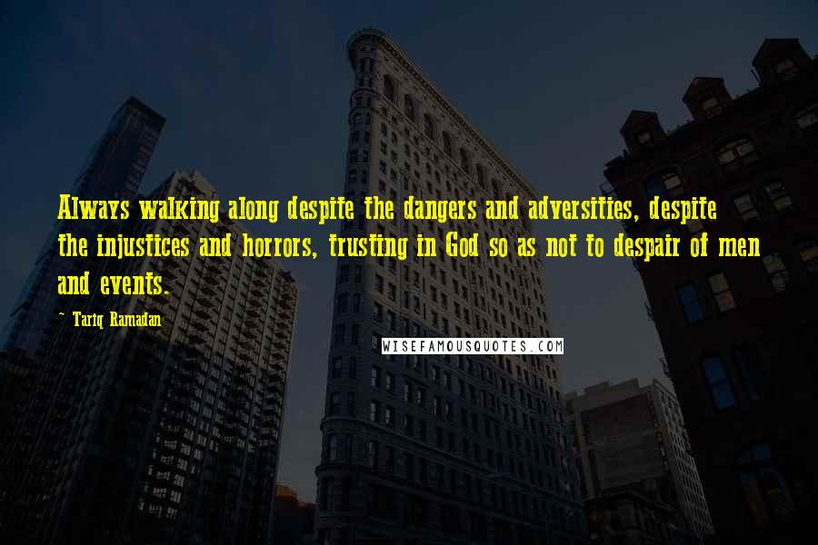Tariq Ramadan quotes: Always walking along despite the dangers and adversities, despite the injustices and horrors, trusting in God so as not to despair of men and events.