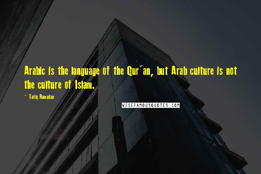 Tariq Ramadan quotes: Arabic is the language of the Qur'an, but Arab culture is not the culture of Islam.