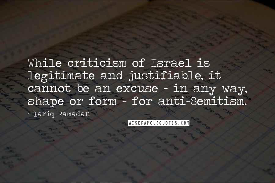 Tariq Ramadan quotes: While criticism of Israel is legitimate and justifiable, it cannot be an excuse - in any way, shape or form - for anti-Semitism.