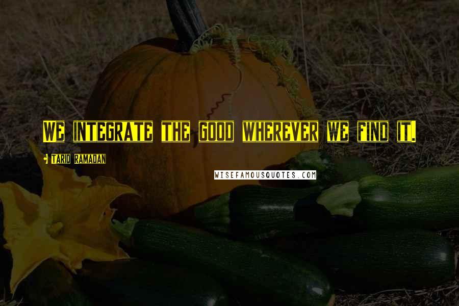 Tariq Ramadan quotes: We integrate the good wherever we find it.