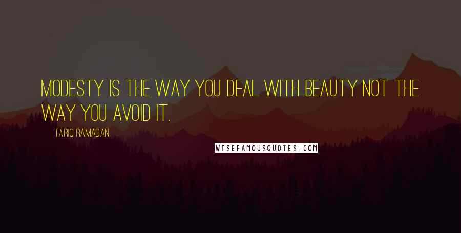 Tariq Ramadan quotes: Modesty is the way you deal with beauty not the way you avoid it.