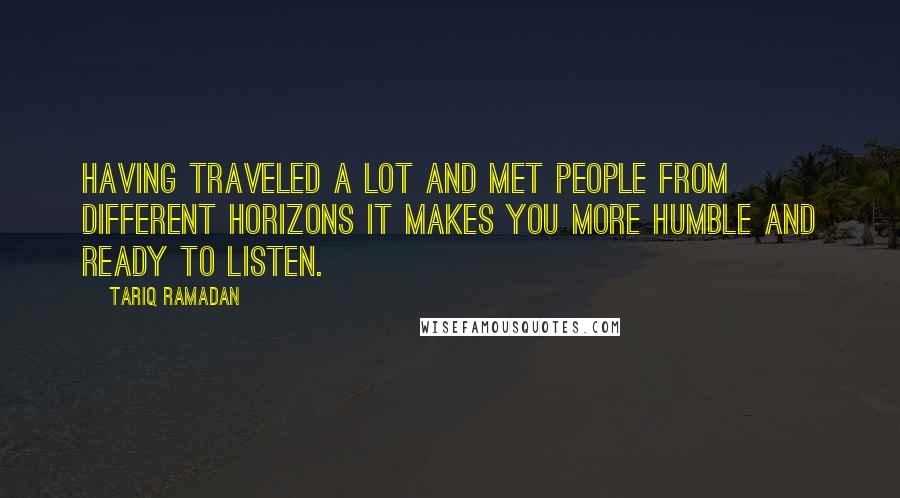 Tariq Ramadan quotes: Having traveled a lot and met people from different horizons it makes you more humble and ready to listen.