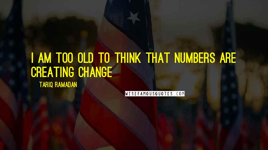 Tariq Ramadan quotes: I am too old to think that numbers are creating change