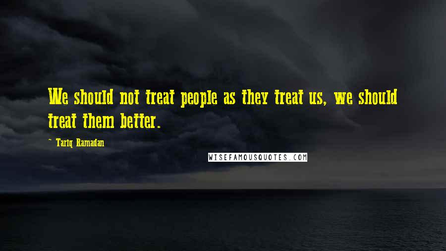 Tariq Ramadan quotes: We should not treat people as they treat us, we should treat them better.