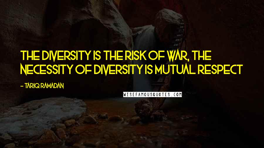 Tariq Ramadan quotes: The diversity is the risk of war, the necessity of diversity is mutual respect
