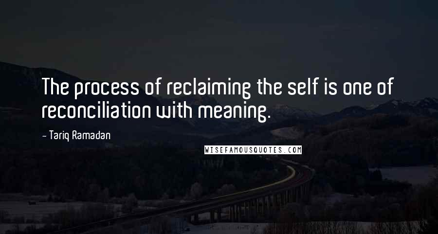 Tariq Ramadan quotes: The process of reclaiming the self is one of reconciliation with meaning.
