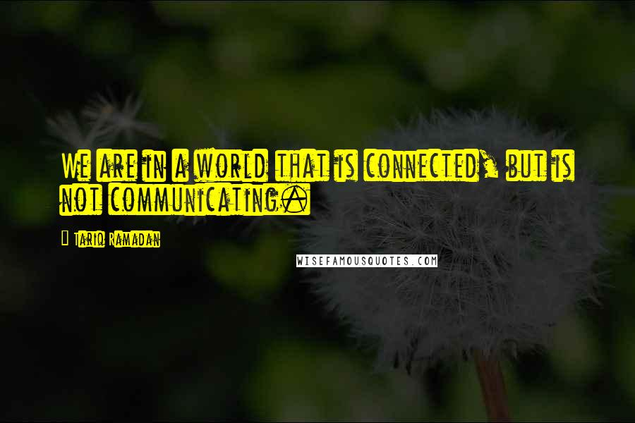 Tariq Ramadan quotes: We are in a world that is connected, but is not communicating.