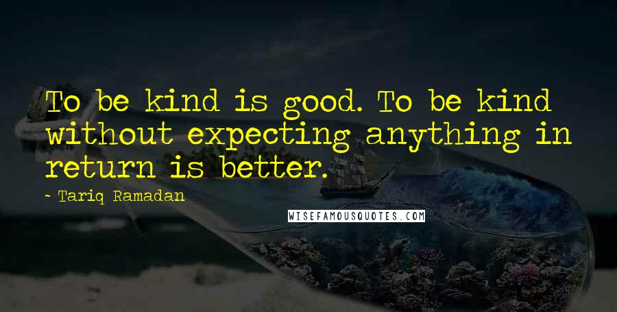 Tariq Ramadan quotes: To be kind is good. To be kind without expecting anything in return is better.