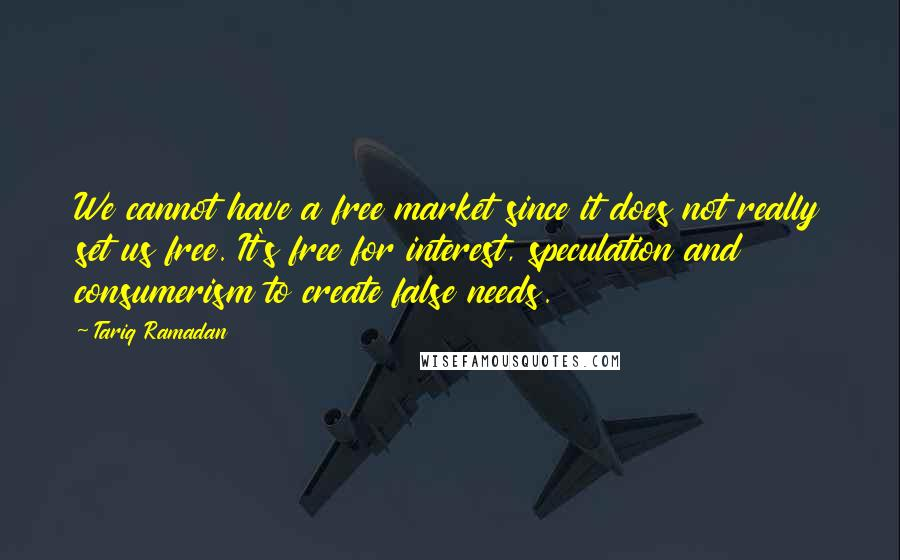 Tariq Ramadan quotes: We cannot have a free market since it does not really set us free. It's free for interest, speculation and consumerism to create false needs.
