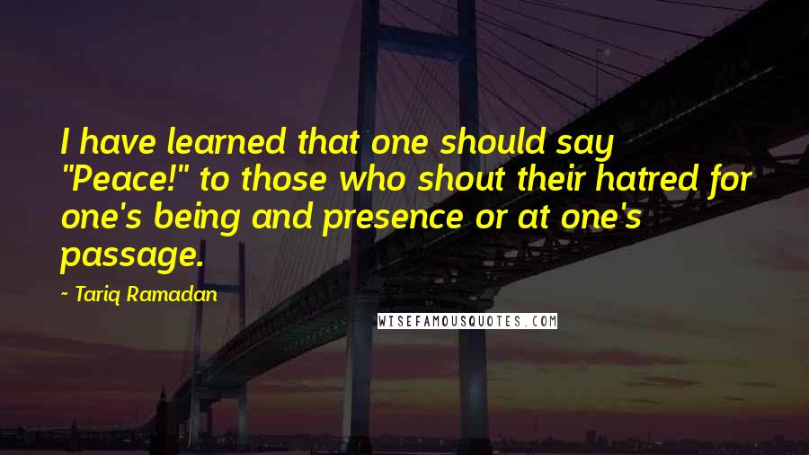 """Tariq Ramadan quotes: I have learned that one should say """"Peace!"""" to those who shout their hatred for one's being and presence or at one's passage."""