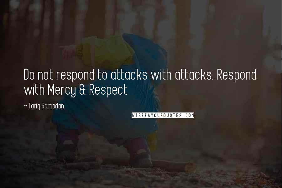 Tariq Ramadan quotes: Do not respond to attacks with attacks. Respond with Mercy & Respect