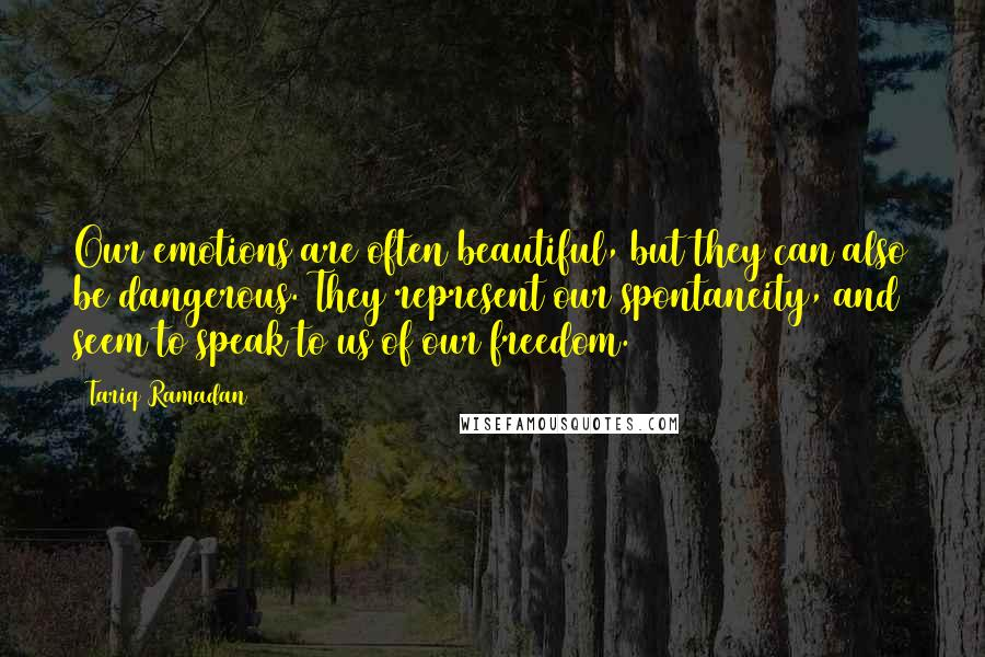 Tariq Ramadan quotes: Our emotions are often beautiful, but they can also be dangerous. They represent our spontaneity, and seem to speak to us of our freedom.