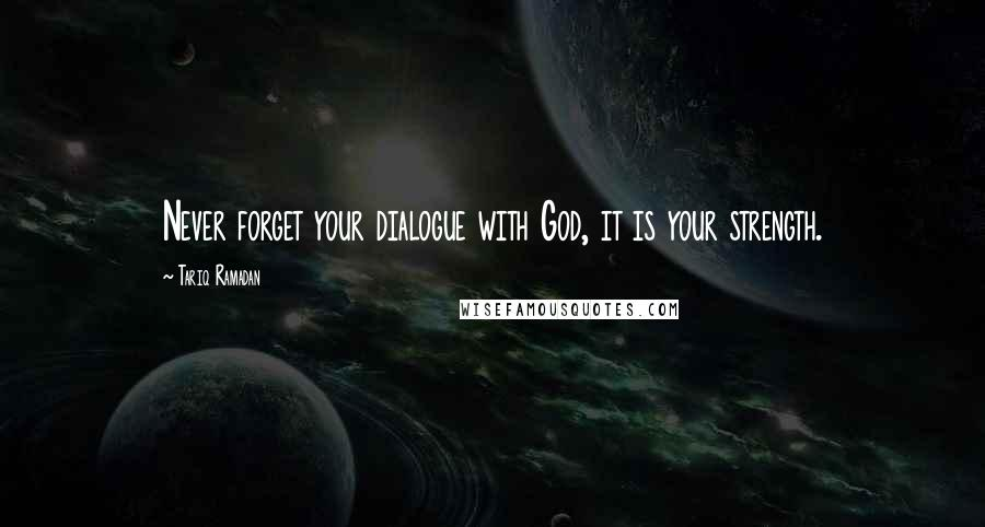Tariq Ramadan quotes: Never forget your dialogue with God, it is your strength.