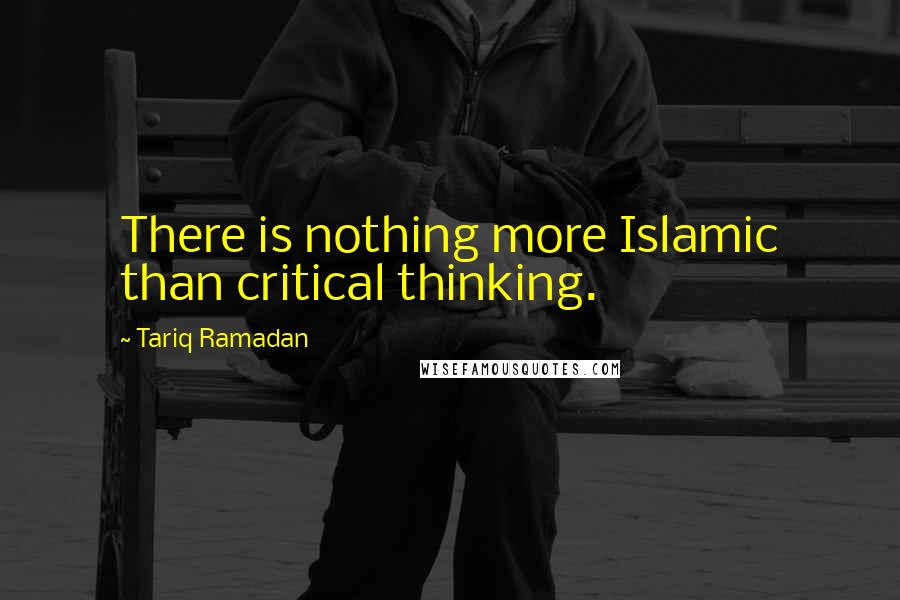 Tariq Ramadan quotes: There is nothing more Islamic than critical thinking.