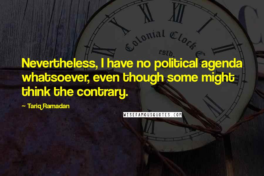 Tariq Ramadan quotes: Nevertheless, I have no political agenda whatsoever, even though some might think the contrary.