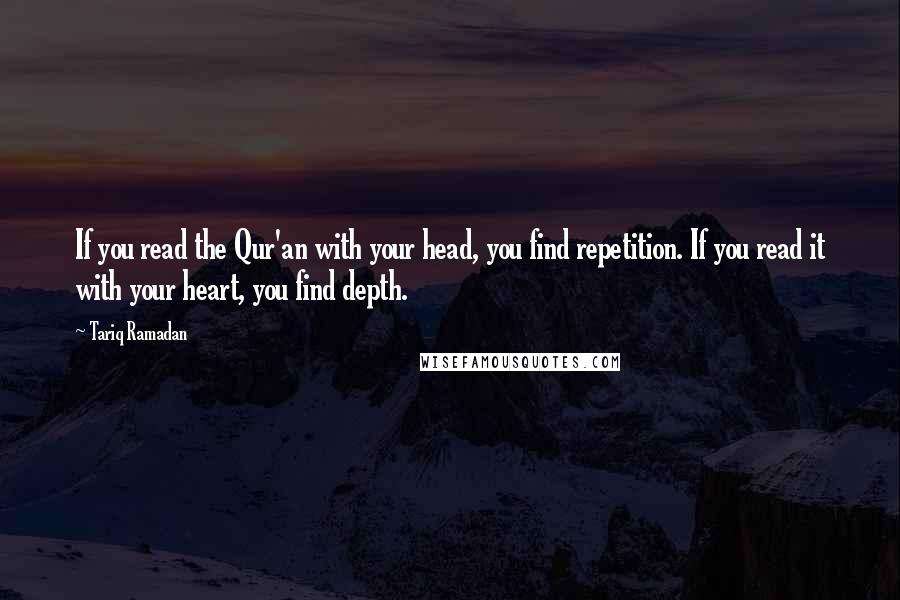 Tariq Ramadan quotes: If you read the Qur'an with your head, you find repetition. If you read it with your heart, you find depth.