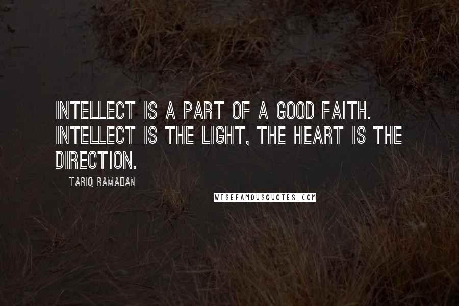 Tariq Ramadan quotes: Intellect is a part of a good faith. Intellect is the light, the heart is the direction.