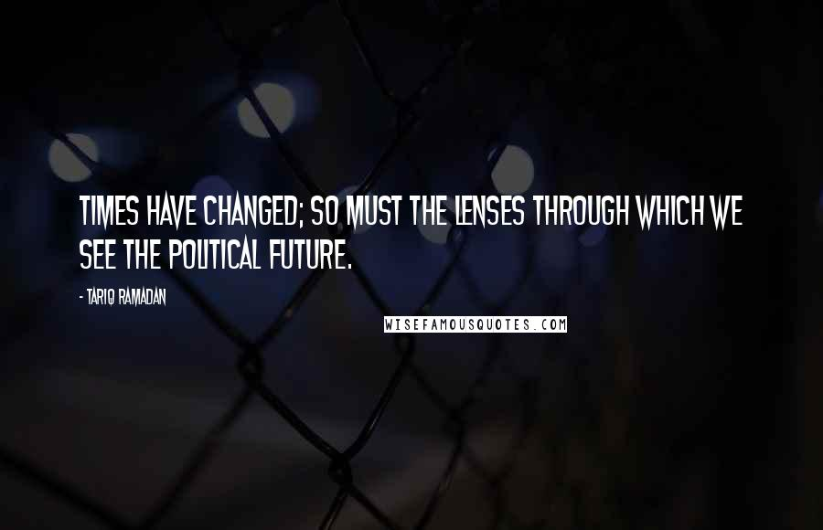 Tariq Ramadan quotes: Times have changed; so must the lenses through which we see the political future.