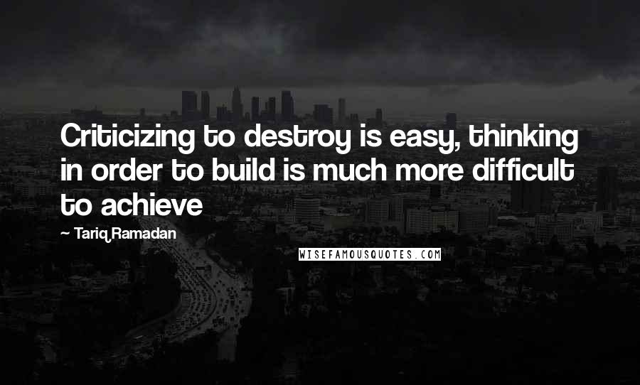 Tariq Ramadan quotes: Criticizing to destroy is easy, thinking in order to build is much more difficult to achieve