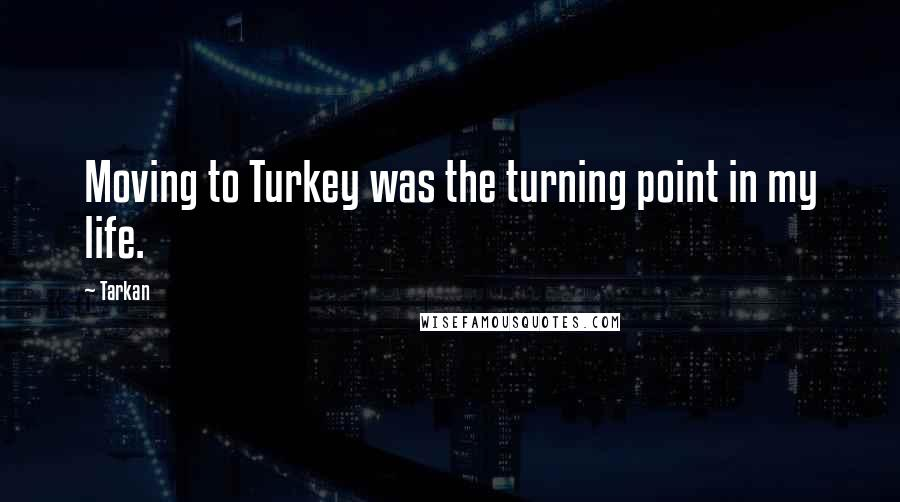 Tarkan quotes: Moving to Turkey was the turning point in my life.
