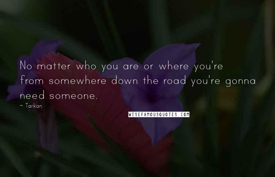 Tarkan quotes: No matter who you are or where you're from somewhere down the road you're gonna need someone.