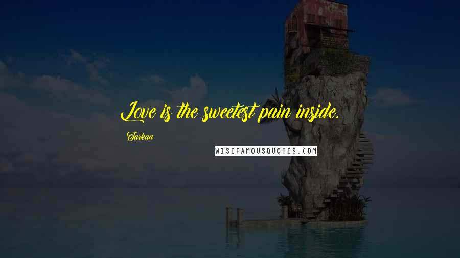 Tarkan quotes: Love is the sweetest pain inside.