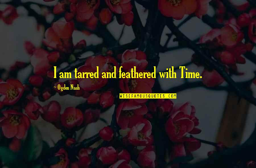 Tarred Quotes By Ogden Nash: I am tarred and feathered with Time.