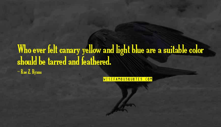 Tarred Quotes By Rae Z. Ryans: Who ever felt canary yellow and light blue