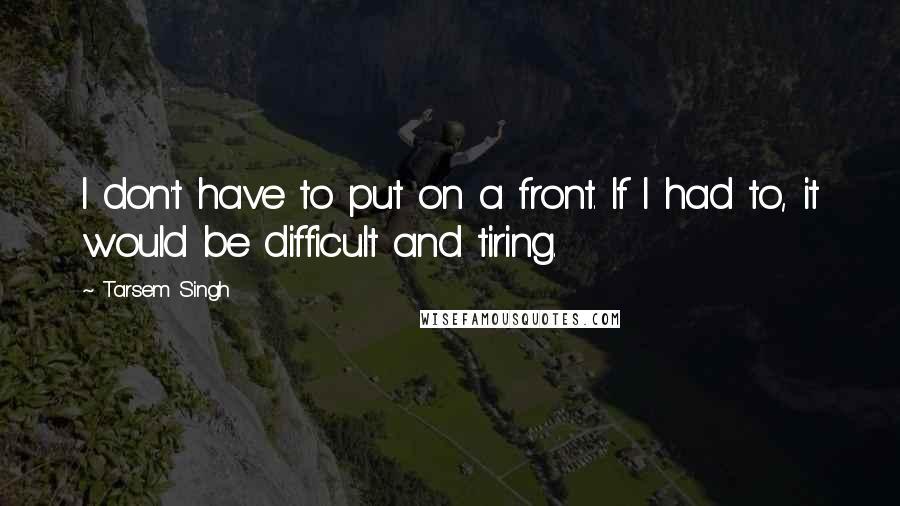Tarsem Singh quotes: I don't have to put on a front. If I had to, it would be difficult and tiring.