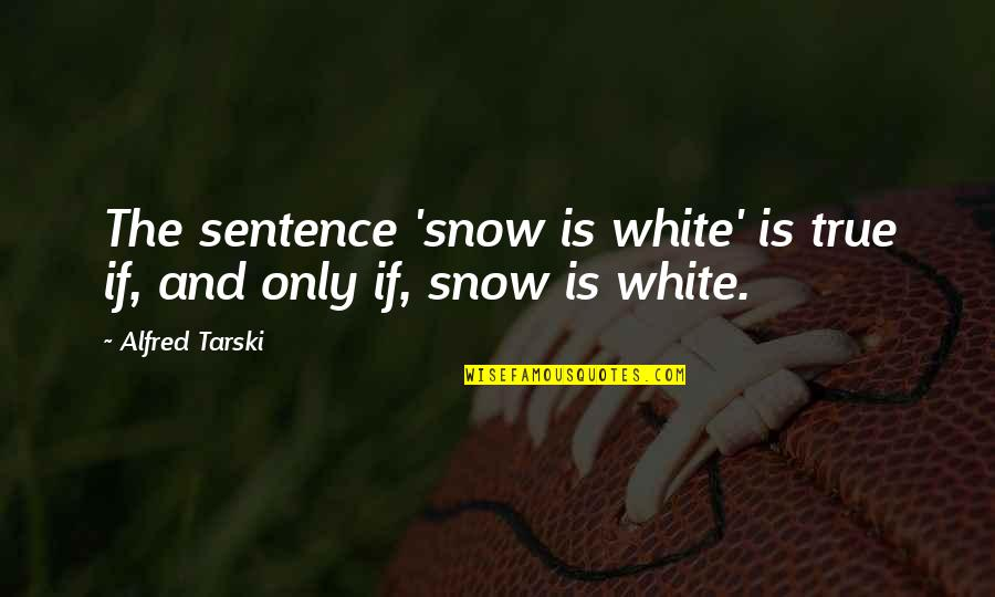 Tarski Quotes By Alfred Tarski: The sentence 'snow is white' is true if,