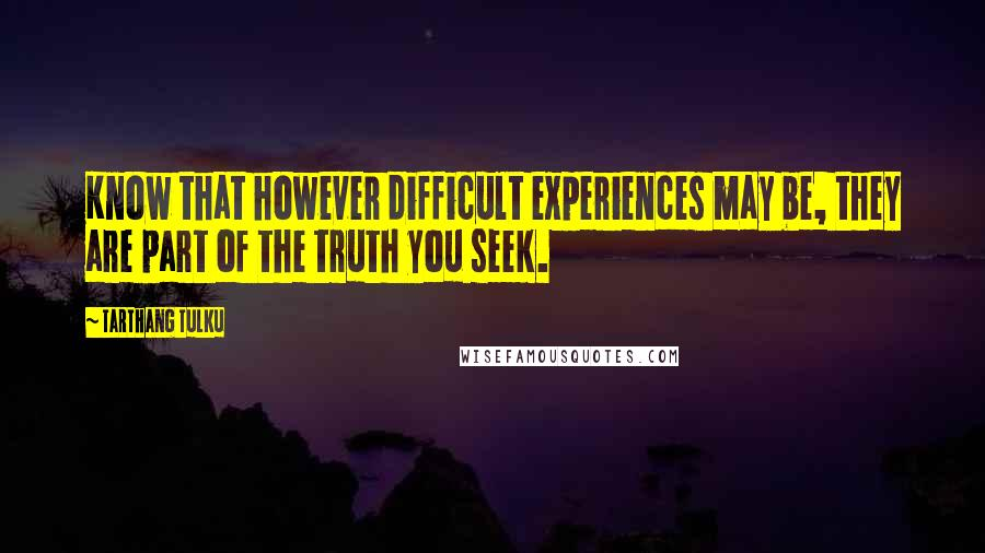 Tarthang Tulku quotes: Know that however difficult experiences may be, they are part of the truth you seek.