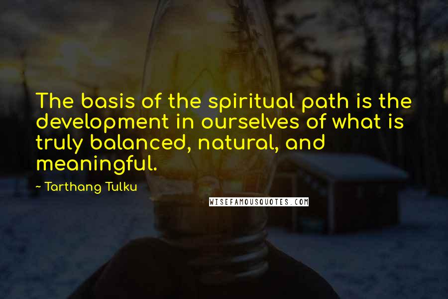 Tarthang Tulku quotes: The basis of the spiritual path is the development in ourselves of what is truly balanced, natural, and meaningful.