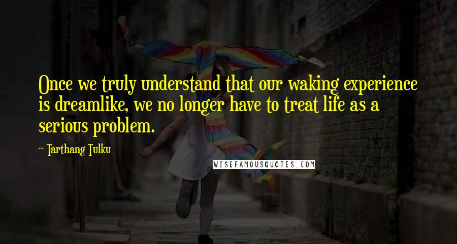 Tarthang Tulku quotes: Once we truly understand that our waking experience is dreamlike, we no longer have to treat life as a serious problem.