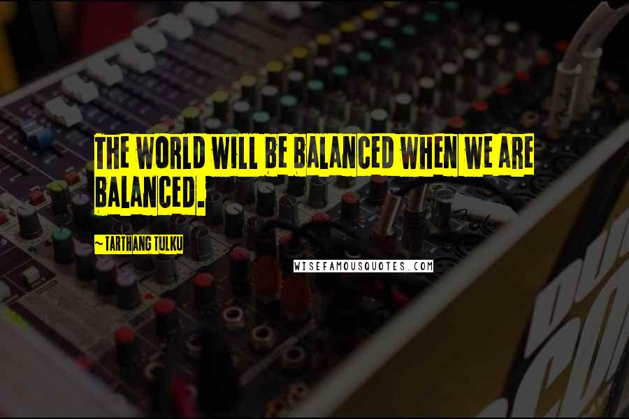 Tarthang Tulku quotes: The world will be balanced when we are balanced.