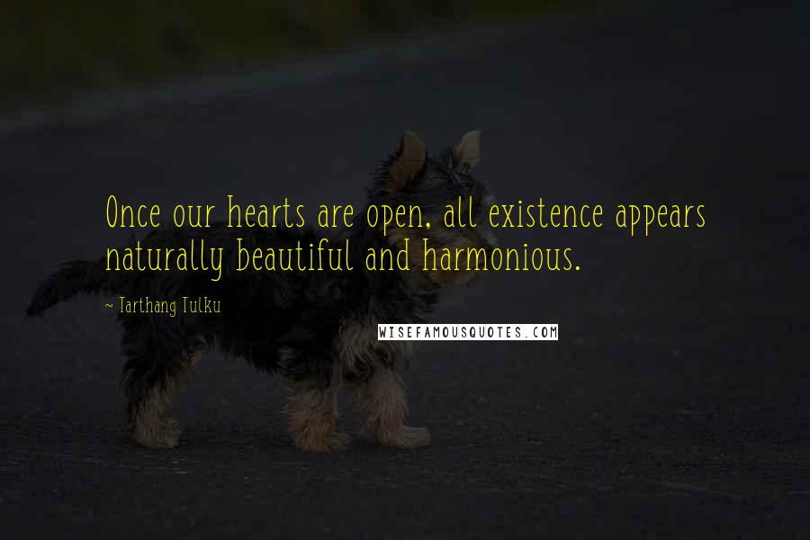 Tarthang Tulku quotes: Once our hearts are open, all existence appears naturally beautiful and harmonious.