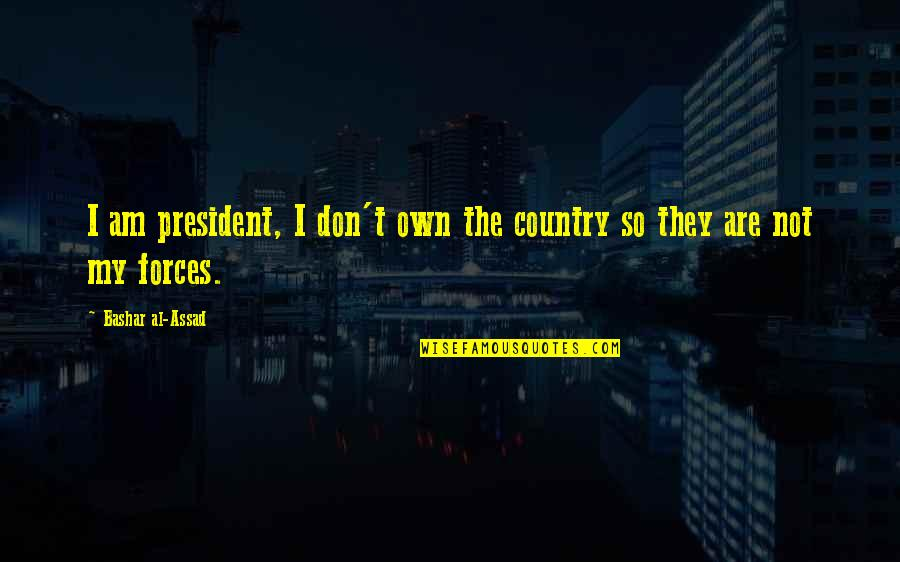 Tarun Gogoi Quotes By Bashar Al-Assad: I am president, I don't own the country