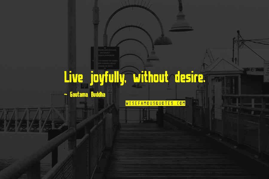 Tarun Gogoi Quotes By Gautama Buddha: Live joyfully, without desire.
