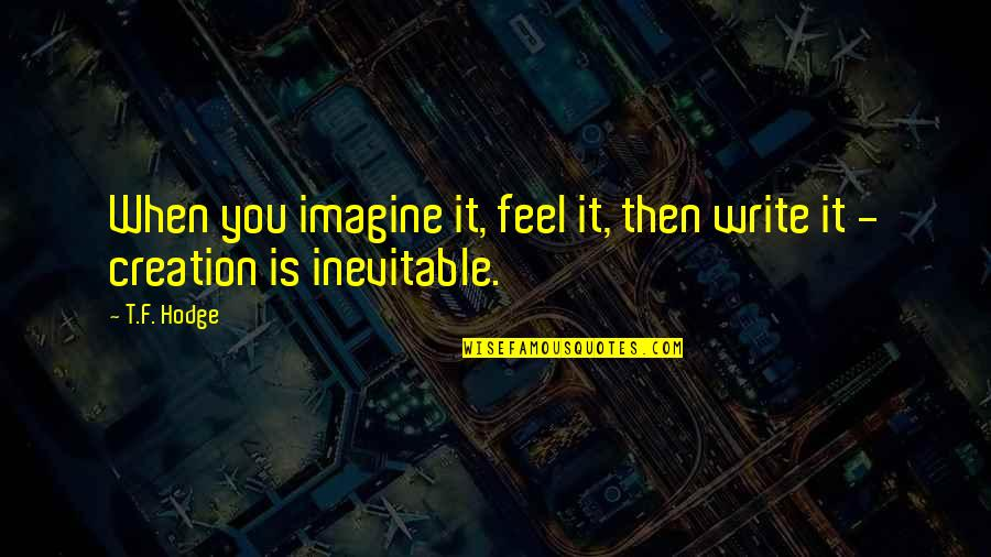 Tarun Gogoi Quotes By T.F. Hodge: When you imagine it, feel it, then write