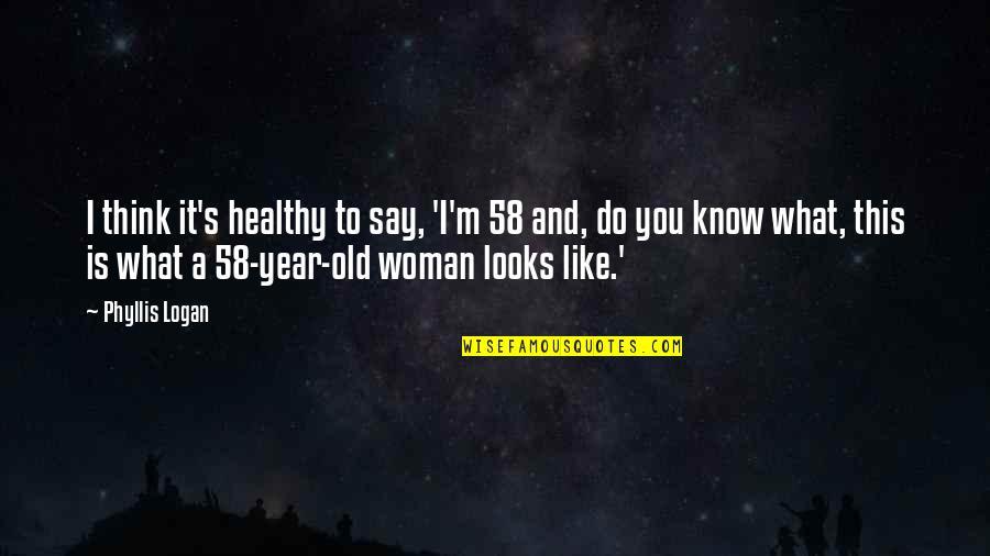 Tarun Sagar Ji Quotes By Phyllis Logan: I think it's healthy to say, 'I'm 58