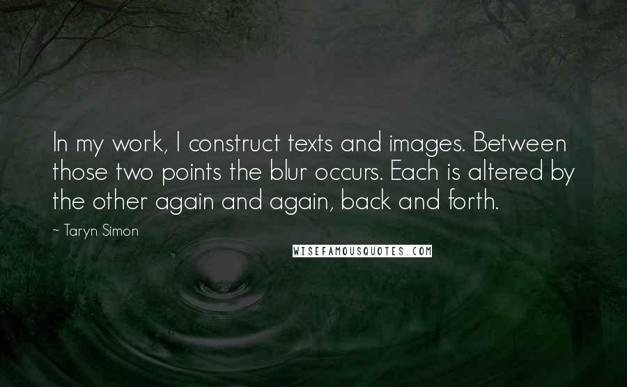 Taryn Simon quotes: In my work, I construct texts and images. Between those two points the blur occurs. Each is altered by the other again and again, back and forth.