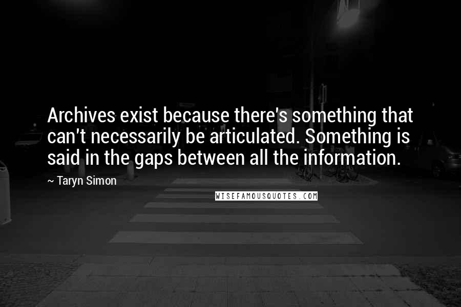 Taryn Simon quotes: Archives exist because there's something that can't necessarily be articulated. Something is said in the gaps between all the information.