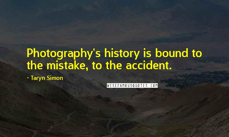 Taryn Simon quotes: Photography's history is bound to the mistake, to the accident.