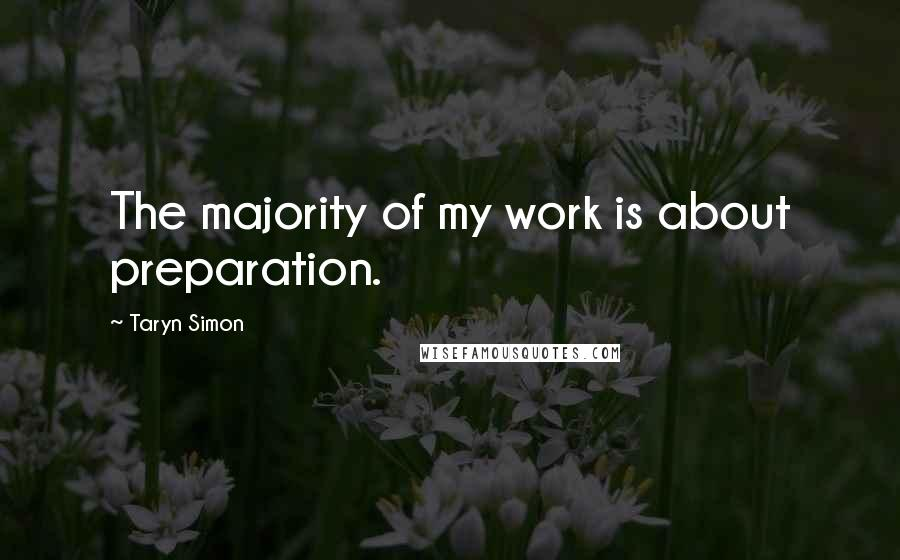 Taryn Simon quotes: The majority of my work is about preparation.