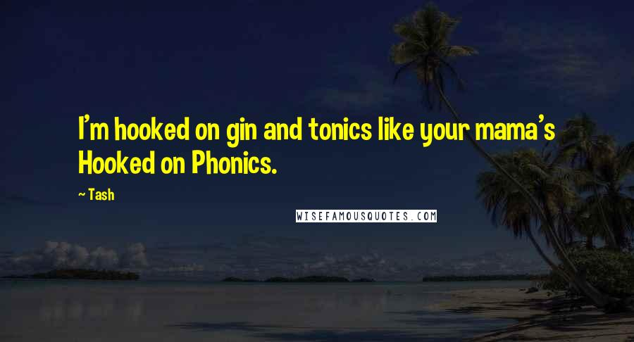Tash quotes: I'm hooked on gin and tonics like your mama's Hooked on Phonics.
