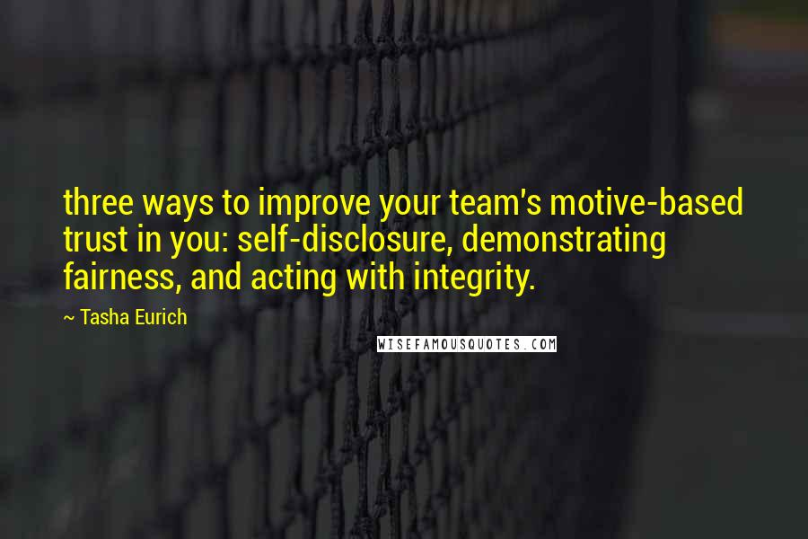Tasha Eurich quotes: three ways to improve your team's motive-based trust in you: self-disclosure, demonstrating fairness, and acting with integrity.